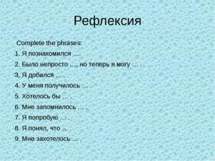 Рефлексия Complete the phrases: 1. Я познакомился …. 2. Было непросто …, но т