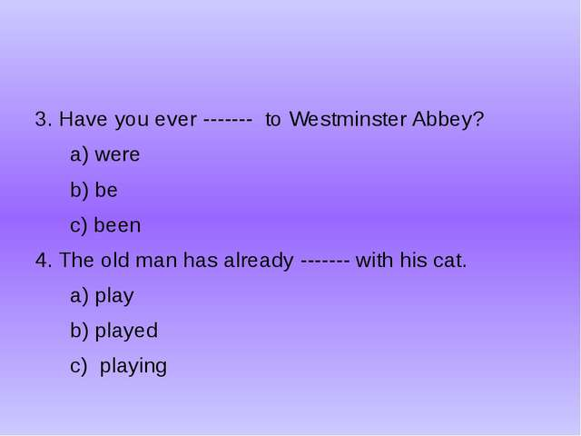 3. Have you ever ------- to Westminster Abbey? a) were b) be c) been 4. The...