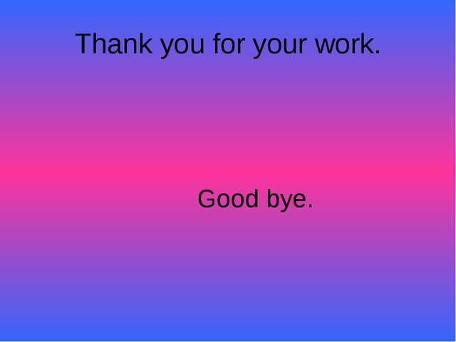 Thank you for your work. Good bye.