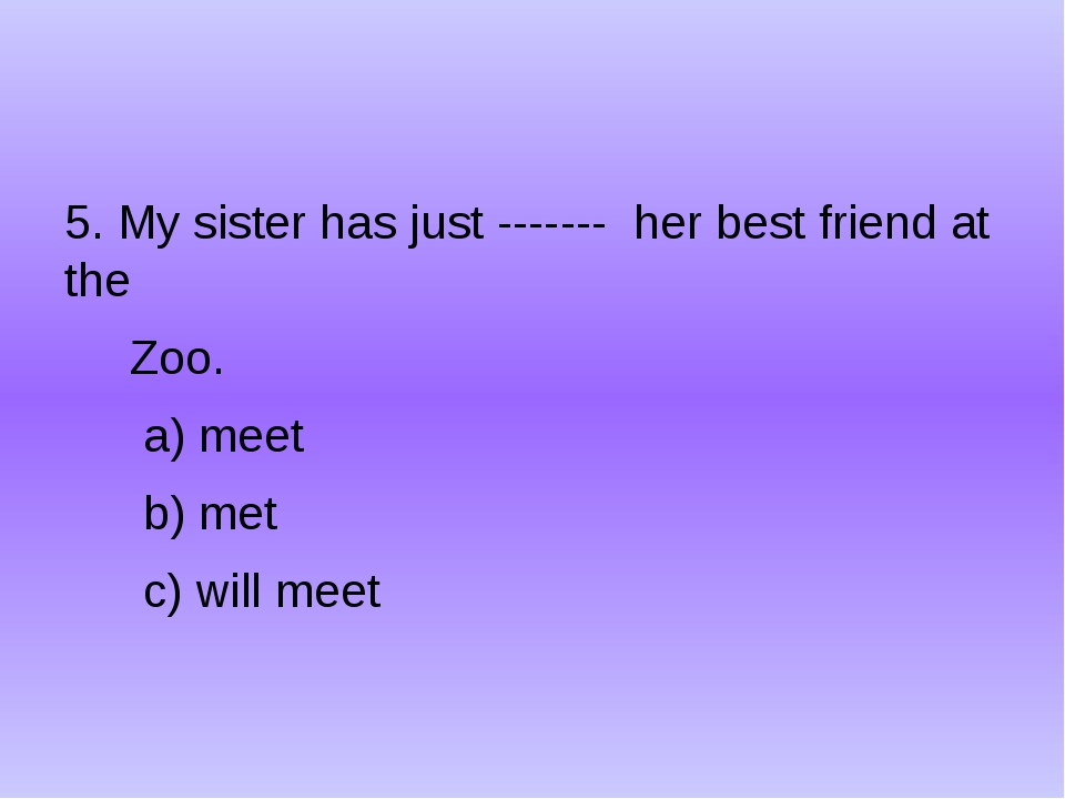 5. My sister has just ------- her best friend at the Zoo. a) meet b) met c)...