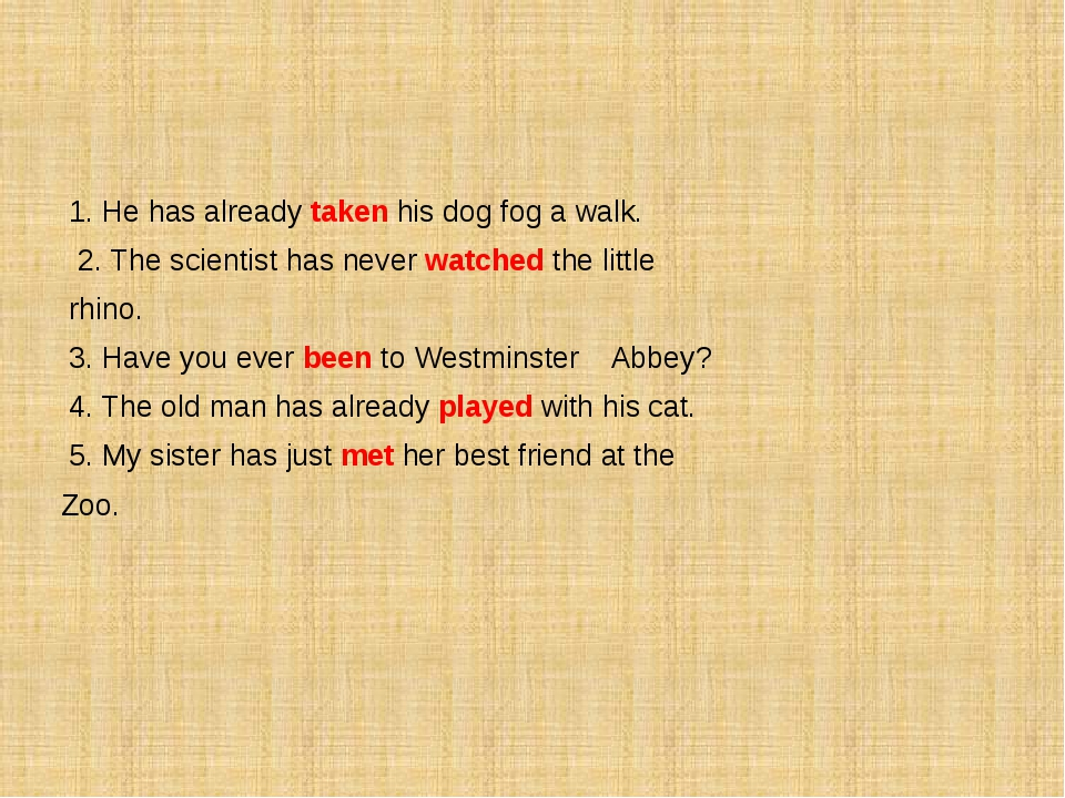 1. He has already taken his dog fog a walk. 2. The scientist has never watch...