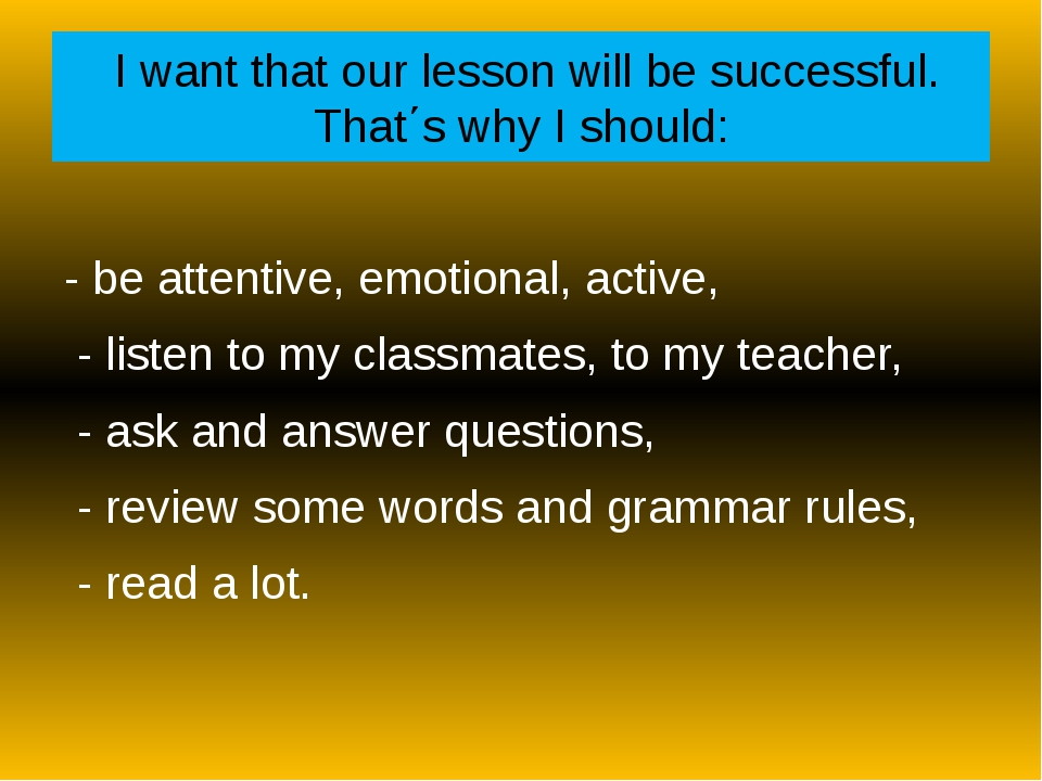I want that our lesson will be successful. That΄s why I should: - be attenti...