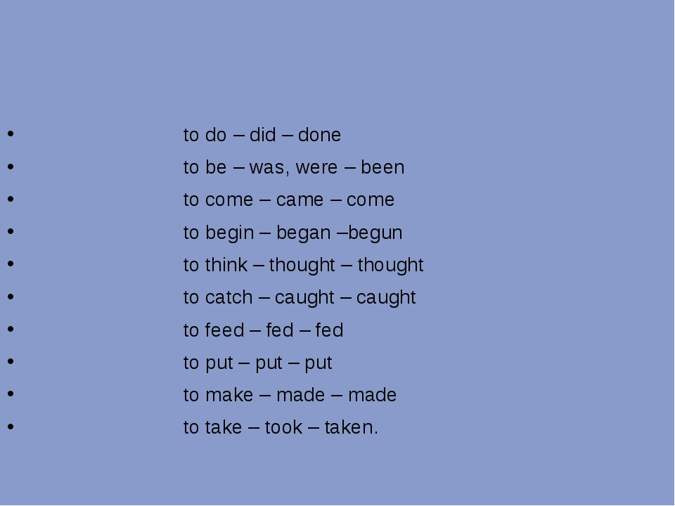 to do – did – done to be – was, were – been to come – came – come to begin –...
