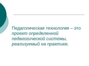 Педагогическая технология – это проект определенной педагогической системы, р