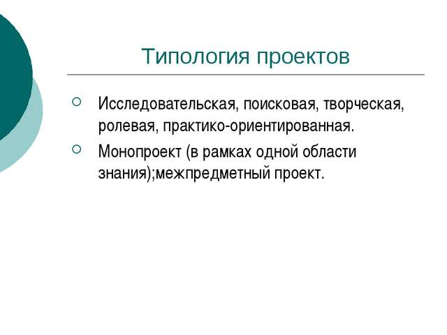 Типология проектов Исследовательская, поисковая, творческая, ролевая, практик...