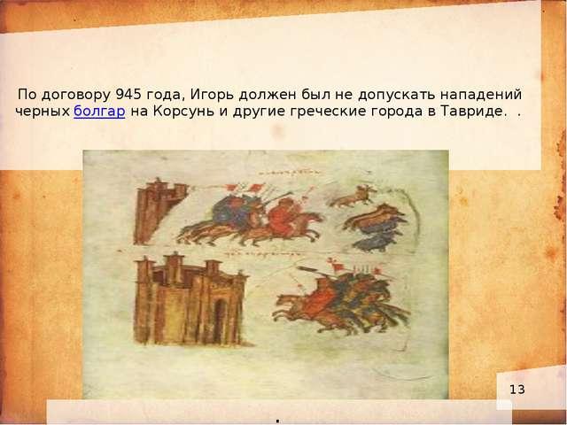 По договору 945 года, Игорь должен был не допускать нападений черных болгар...