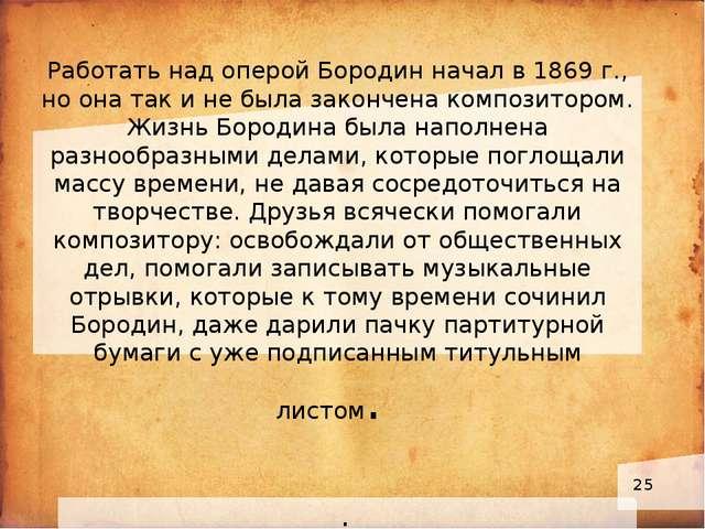 Работать над оперой Бородин начал в 1869 г., но она так и не была закончена...