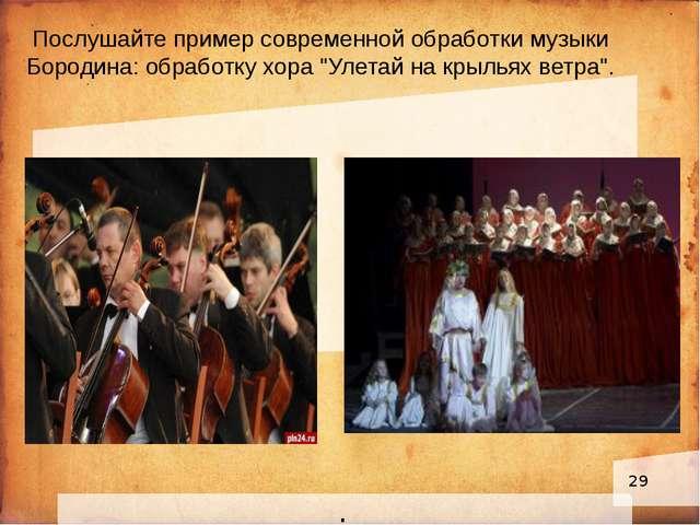 """. Послушайте пример современной обработки музыки Бородина: обработку хора """"У..."""