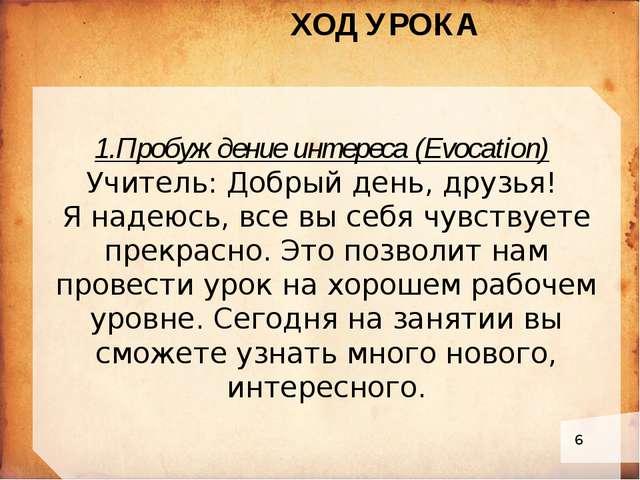 1.Пробуждение интереса (Evocation) Учитель: Добрый день, друзья! Я надеюсь,...