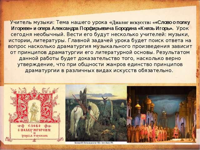 Учитель музыки: Тема нашего урока «Диалог искусств: ««Слово о полку Игореве»...
