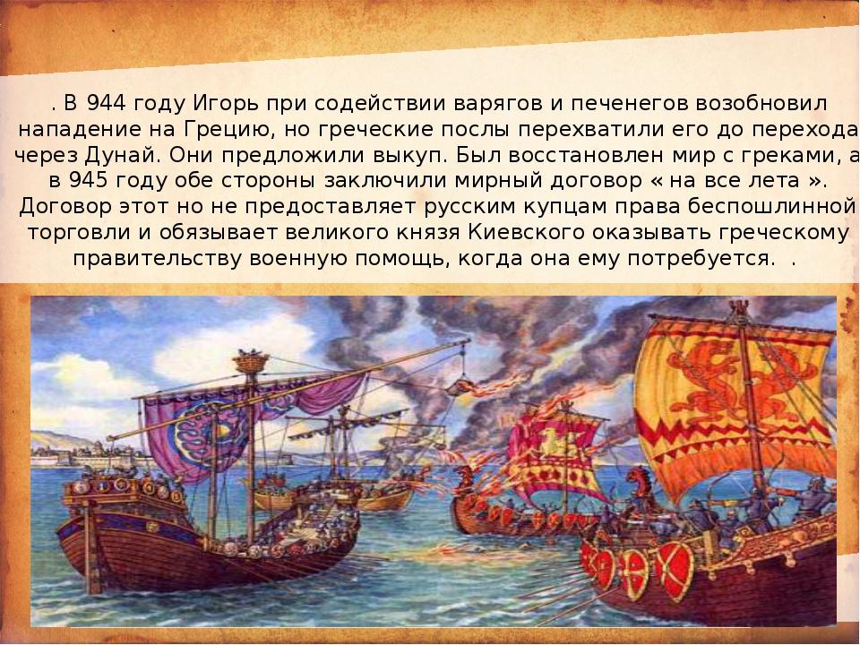 . В 944 году Игорь при содействии варягов и печенегов возобновил нападение н...