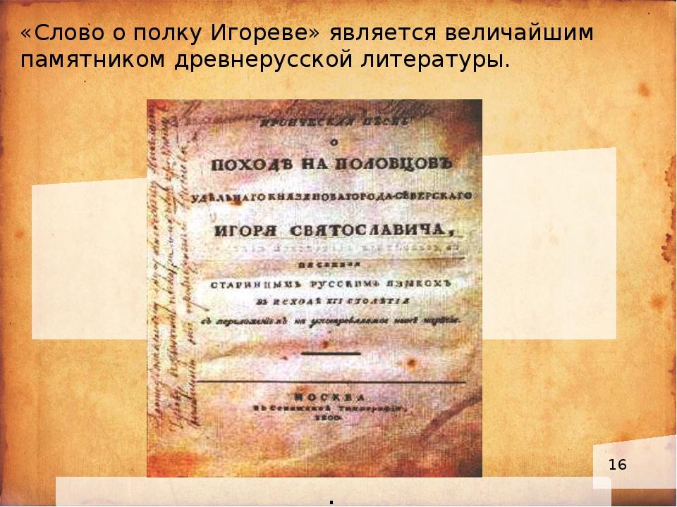 . «Слово о полку Игореве» является величайшим памятником древнерусской литер...