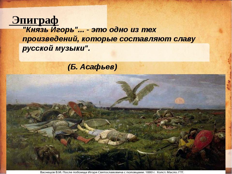 """Эпиграф """"Князь Игорь""""... - это одно из тех произведений, которые составляют..."""