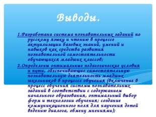 Выводы. 1.Разработана система познавательных заданий по русскому языку и чтен