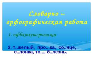 Словарно – орфографическая работа 1. пфбктхешсрчешзца 2. т..желый, про...ка,