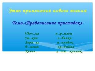 Этап применения нового знания Тема.«Правописание приставок». Удоч..ка п..р..п