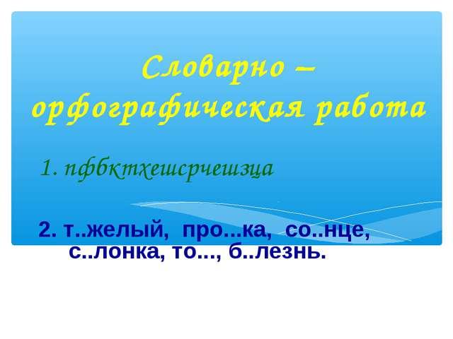 Словарно – орфографическая работа 1. пфбктхешсрчешзца 2. т..желый, про...ка,...