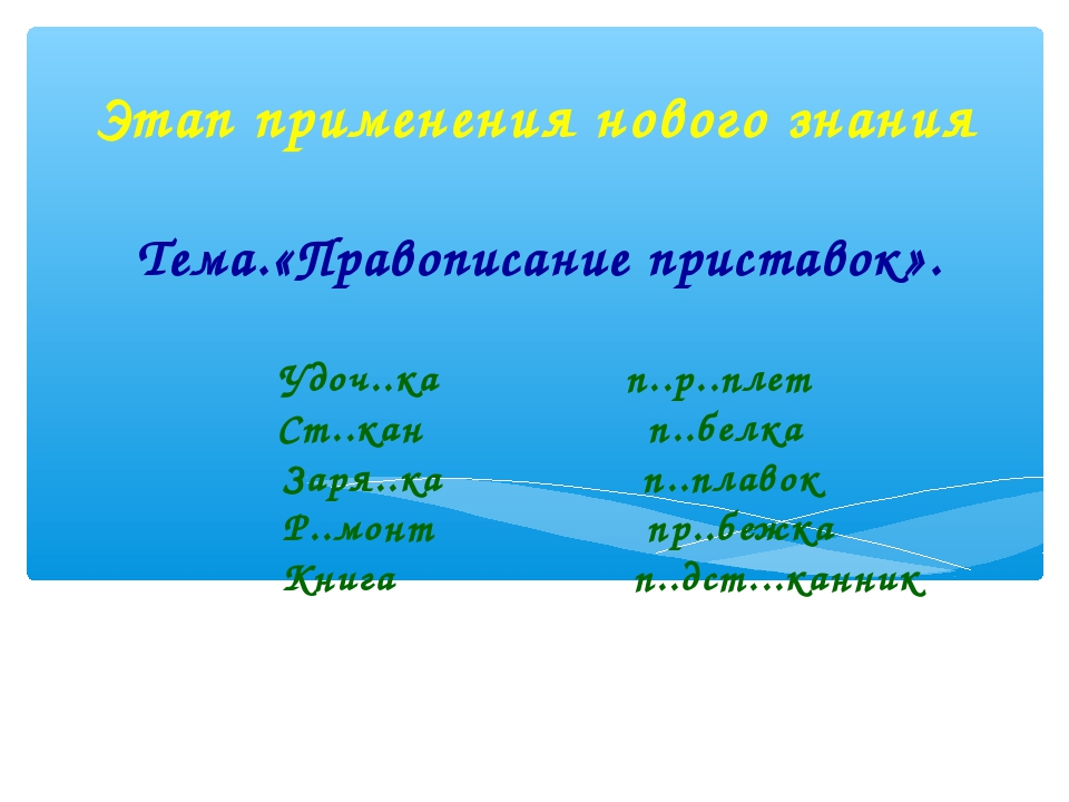 Этап применения нового знания Тема.«Правописание приставок». Удоч..ка п..р..п...