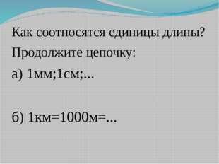 Как соотносятся единицы длины? Продолжите цепочку: а) 1мм;1см;... б) 1км=1000