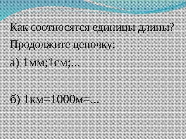 Как соотносятся единицы длины? Продолжите цепочку: а) 1мм;1см;... б) 1км=1000...