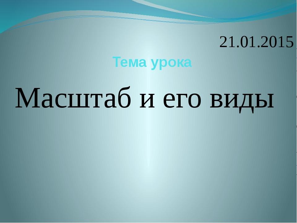 Тема урока Масштаб и его виды 21.01.2015