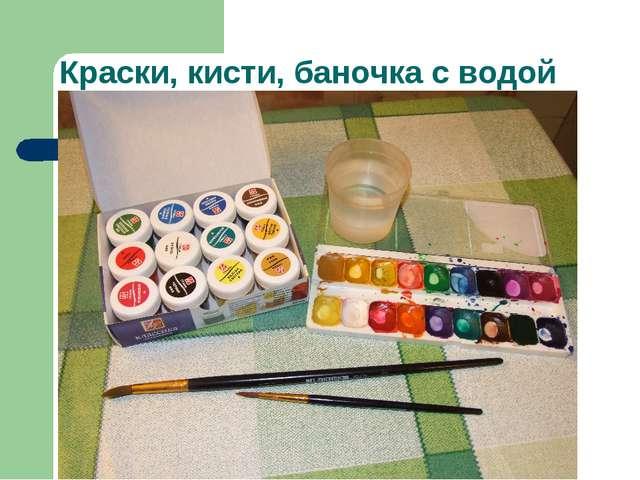 Краски, кисти, баночка с водой