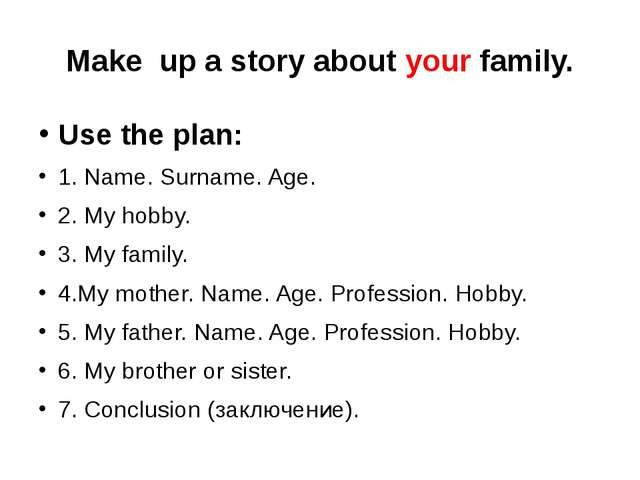 Make up a story about your family. Use the plan: 1. Name. Surname. Age. 2. My...