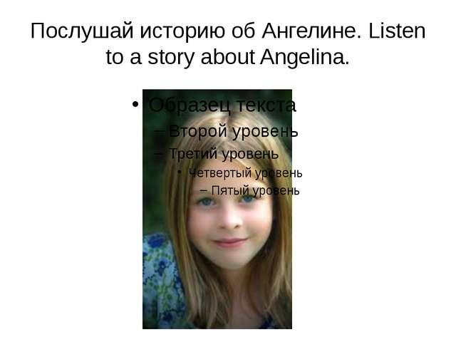 Послушай историю об Ангелине. Listen to a story about Angelina.