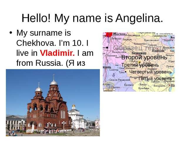 Hello! My name is Angelina. My surname is Chekhova. I'm 10. I live in Vladimi...