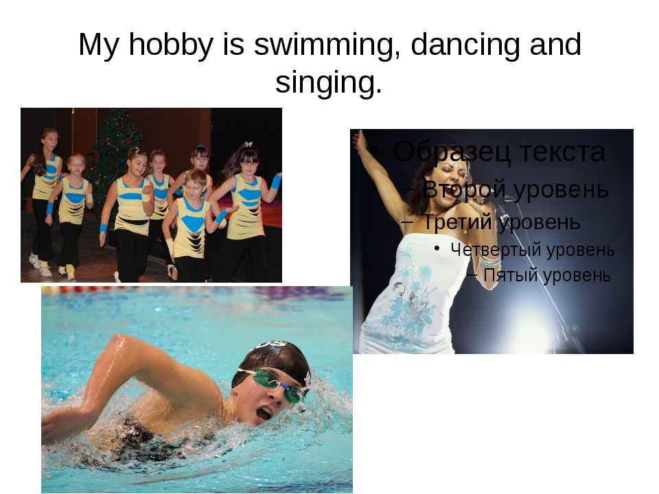 My hobby is swimming, dancing and singing.