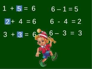 1 + = 6 5 + 4 = 6 2 3 + = 6 3 6 – 1 = 5 6 - 4 = 2 6 – 3 = 3
