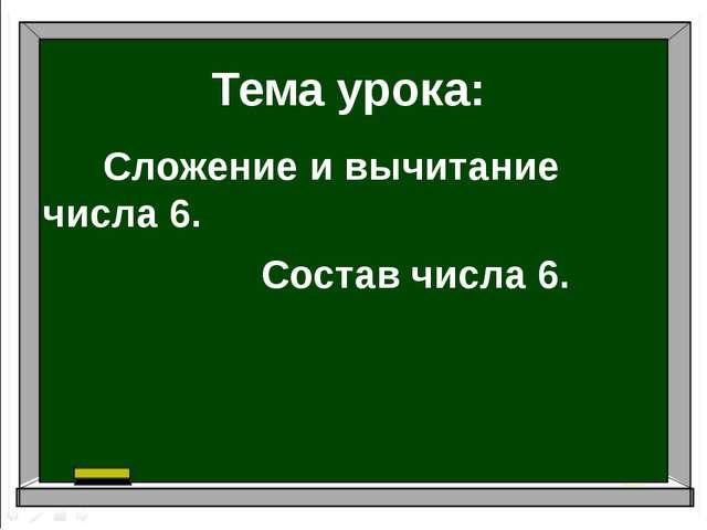 Тема урока: Сложение и вычитание числа 6. Состав числа 6.