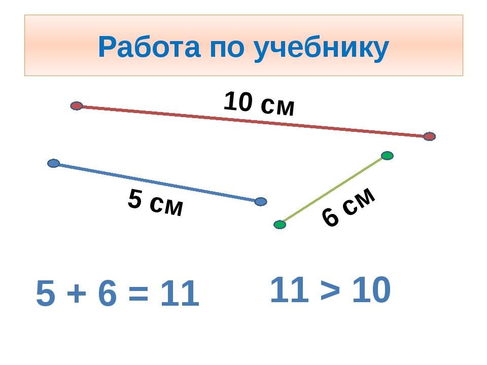 Работа по учебнику 10 см 5 см 6 см 5 + 6 = 11 11 > 10