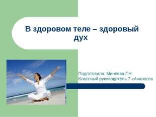 В здоровом теле – здоровый дух Подготовила: Миняева Г.Н. Классный руководител