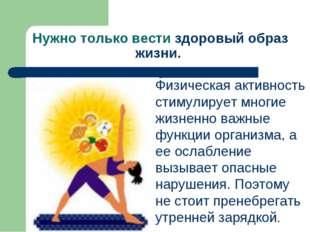 Нужно только вести здоровый образ жизни. Физическая активность стимулирует мн