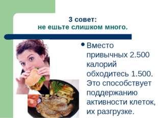 3 совет: не ешьте слишком много. Вместо привычных 2.500 калорий обходитесь 1.