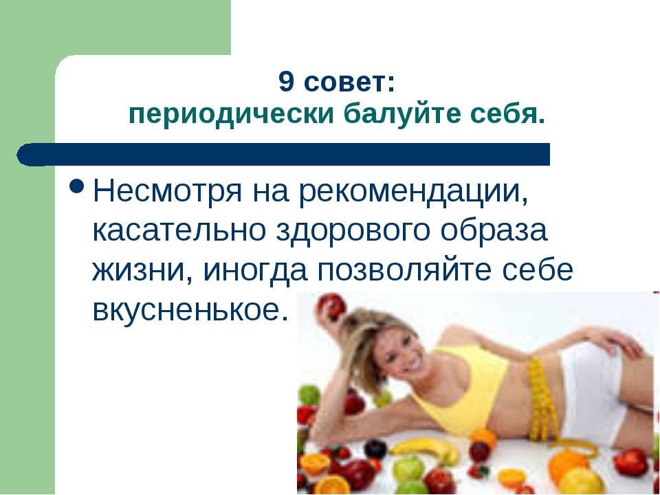 9 совет: периодически балуйте себя. Несмотря на рекомендации, касательно здор...