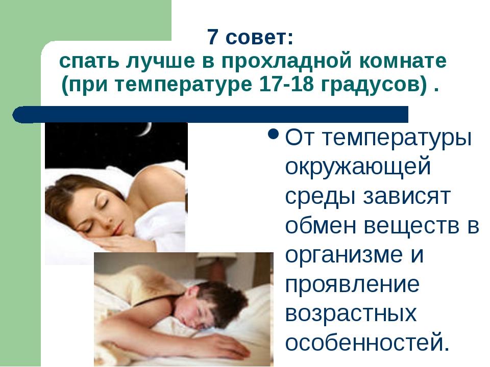 7 совет: спать лучше в прохладной комнате (при температуре 17-18 градусов) ....