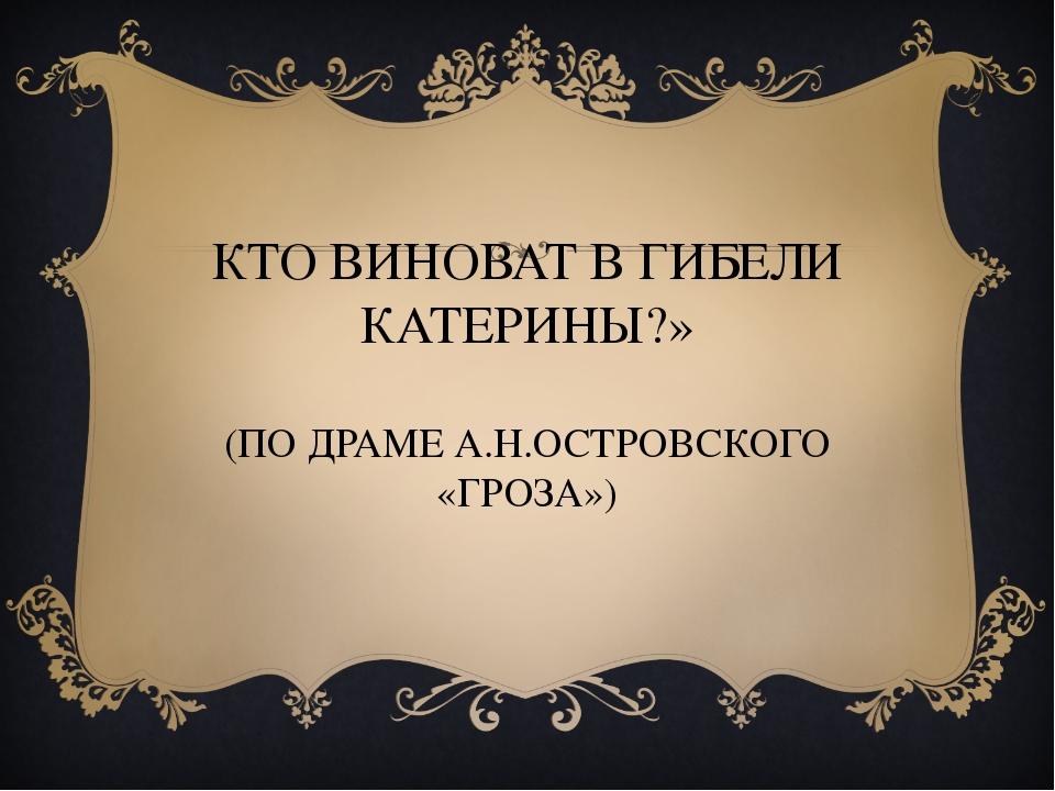 КТО ВИНОВАТ В ГИБЕЛИ КАТЕРИНЫ?» (ПО ДРАМЕ А.Н.ОСТРОВСКОГО «ГРОЗА»)