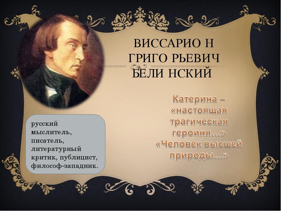 ВИССАРИО́Н ГРИГО́РЬЕВИЧ БЕЛИ́НСКИЙ русский мыслитель, писатель, литературный...
