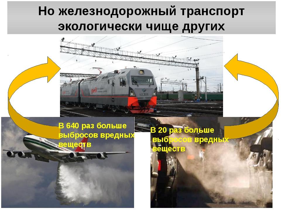 Но железнодорожный транспорт экологически чище других В 640 раз больше выброс...