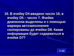 10. В ячейку D4 введено число 10, в ячейку D5 – число 7. Ячейки диапазона выд