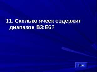 11. Сколько ячеек содержит диапазон B3:Е6? Ответ