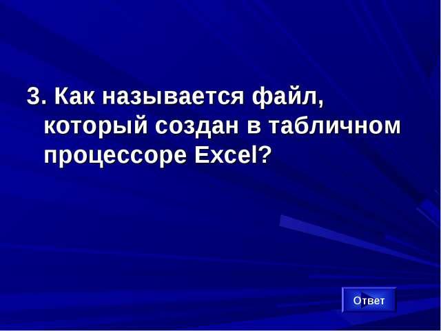 3. Как называется файл, который создан в табличном процессоре Excel? Ответ