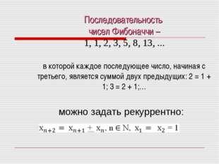 Последовательность чисел Фибоначчи – 1, 1, 2, 3, 5, 8, 13, ... в которой кажд