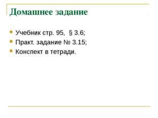 Домашнее задание Учебник стр. 95, § 3.6; Практ. задание № 3.15; Конспект в те
