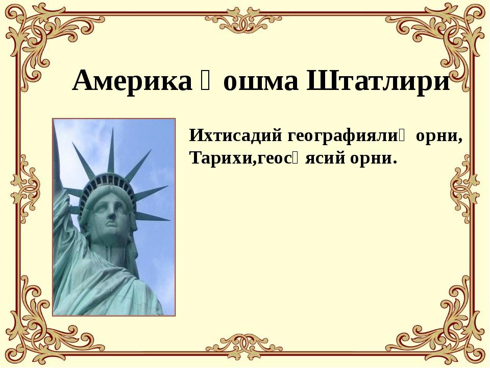 Америка Қошма Штатлири Ихтисадий географиялиқ орни, Тарихи,геосәясий орни.