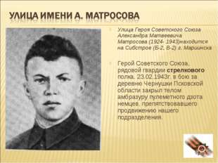 Улица Героя Советского Союза Александра Матвеевича Матросова (1924- 1943)нахо