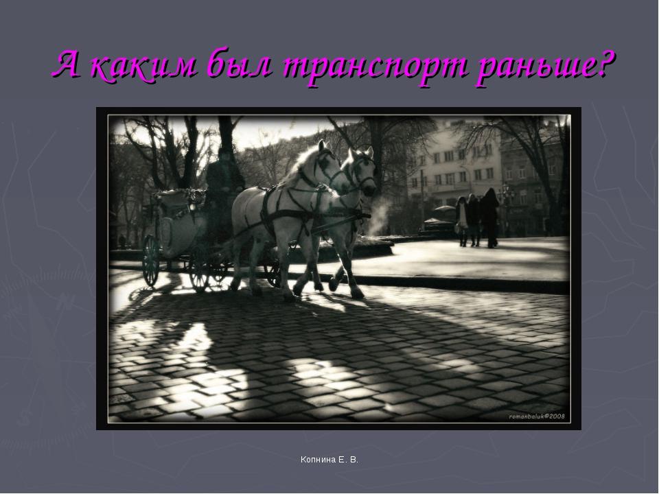 А каким был транспорт раньше? Копнина Е. В. Копнина Е. В.