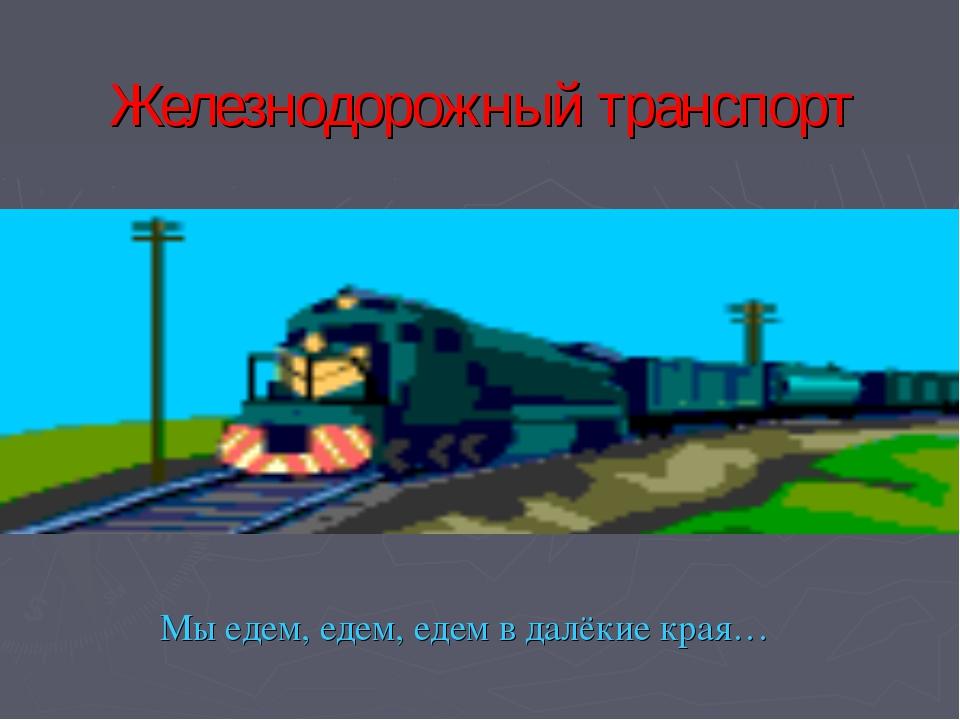 Железнодорожный транспорт Мы едем, едем, едем в далёкие края… Копнина Е. В.